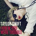 Taylor Swift - 'I Knew You Were Trouble' (piesa noua)